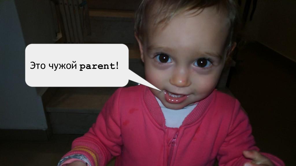 Это чужой parent!