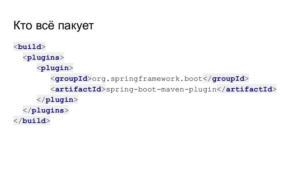 Кто всё пакует <build> <plugins> <plugin> <grou...
