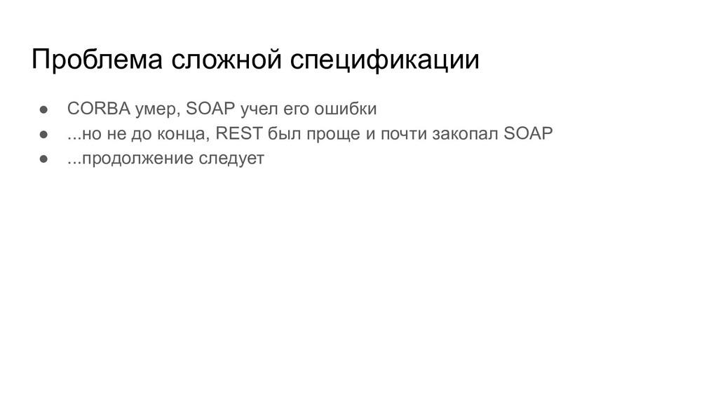 Проблема сложной спецификации ● CORBA умер, SOA...