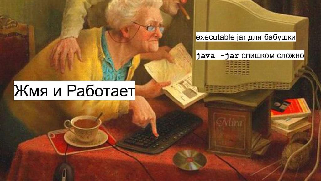 Жмя и Работает executable jar для бабушки java ...