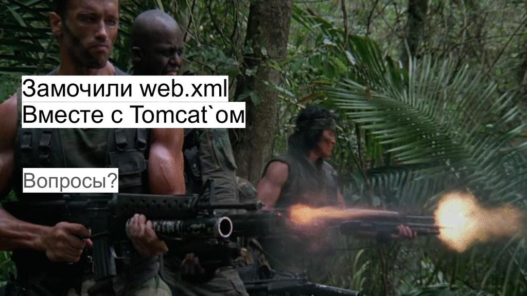 Замочили web.xml Вместе с Tomcat`ом Вопросы?