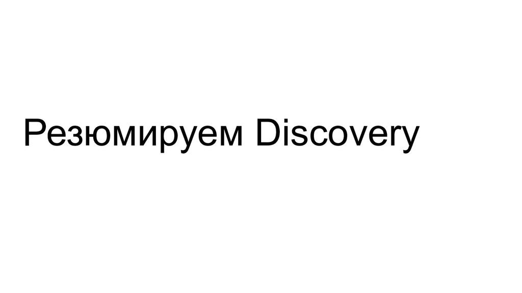 Резюмируем Discovery