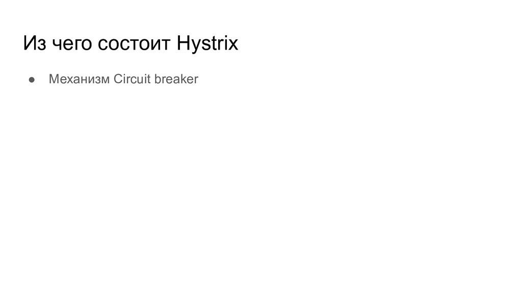 Из чего состоит Hystrix ● Механизм Circuit brea...