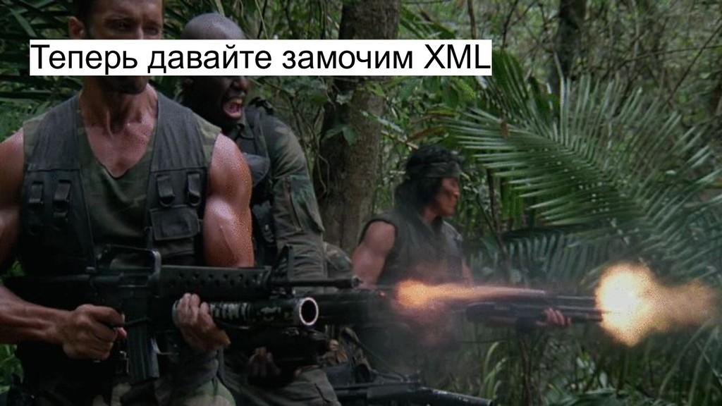 Теперь давайте замочим XML
