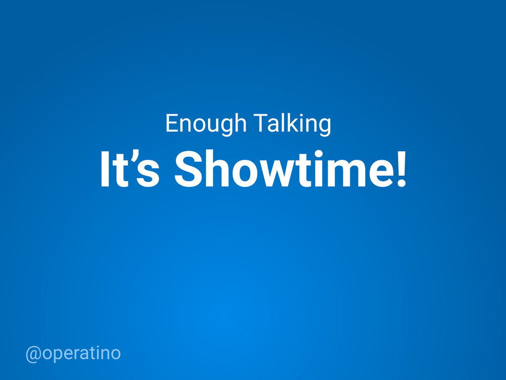 @operatino It's Showtime! Enough Talking