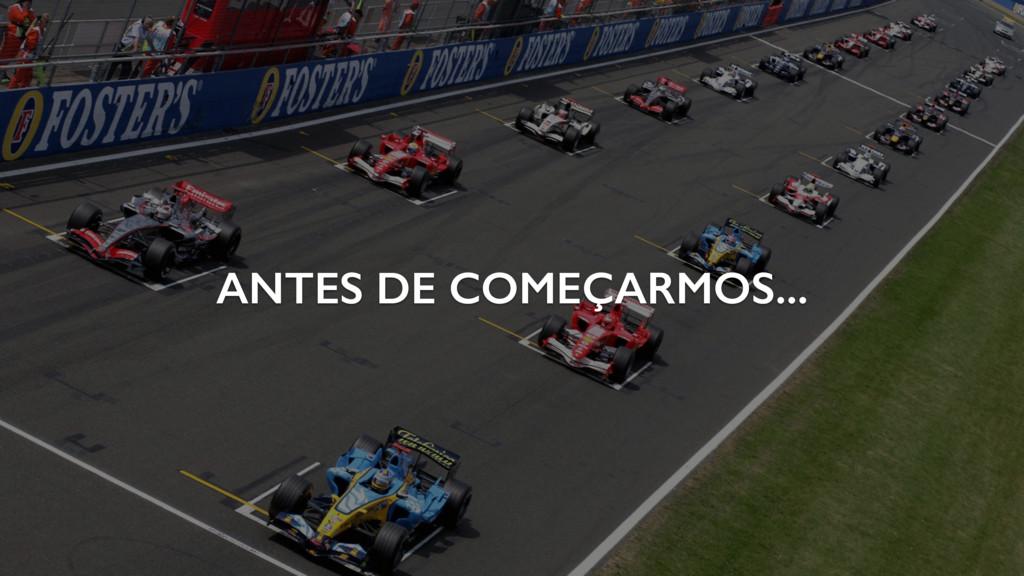 ANTES DE COMEÇARMOS...