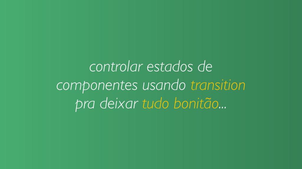 controlar estados de componentes usando transit...