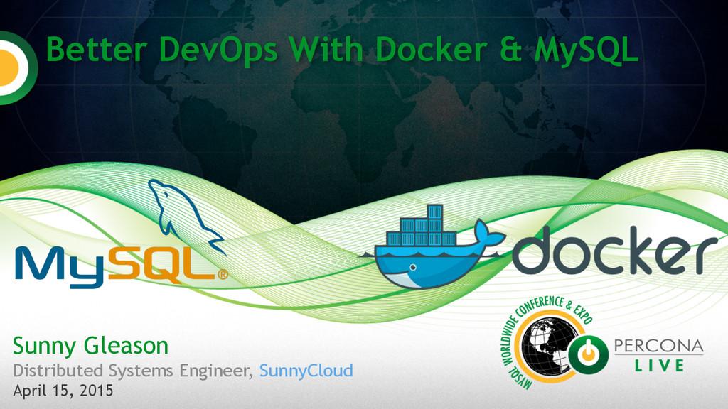 Better DevOps With Docker & MySQL Sunny Gleason...