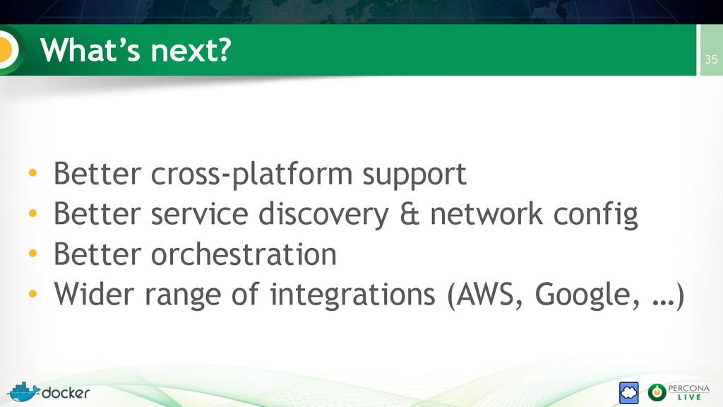 What's next? • Better cross-platform support • ...