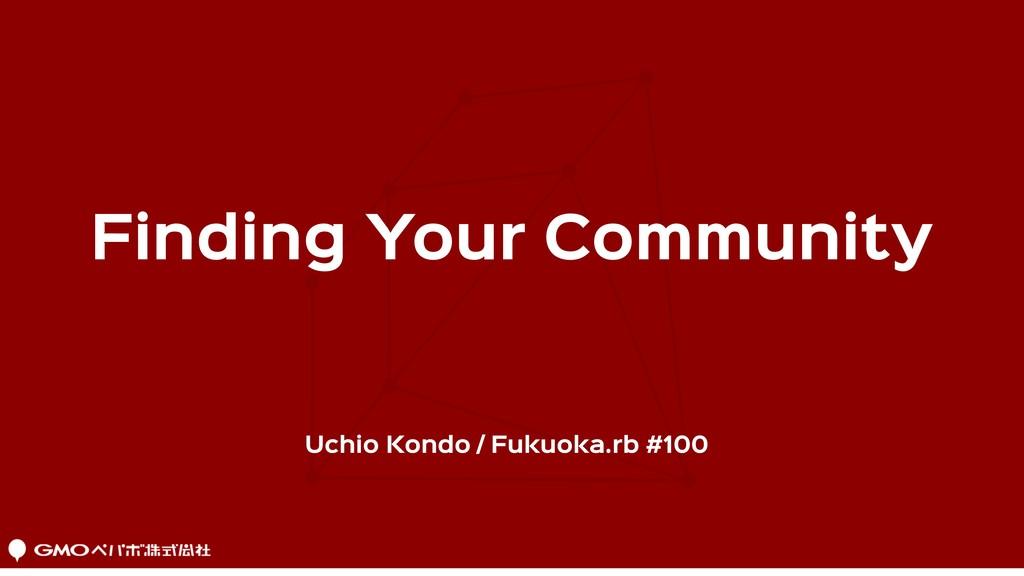 Uchio Kondo / Fukuoka.rb #100 Finding Your Comm...