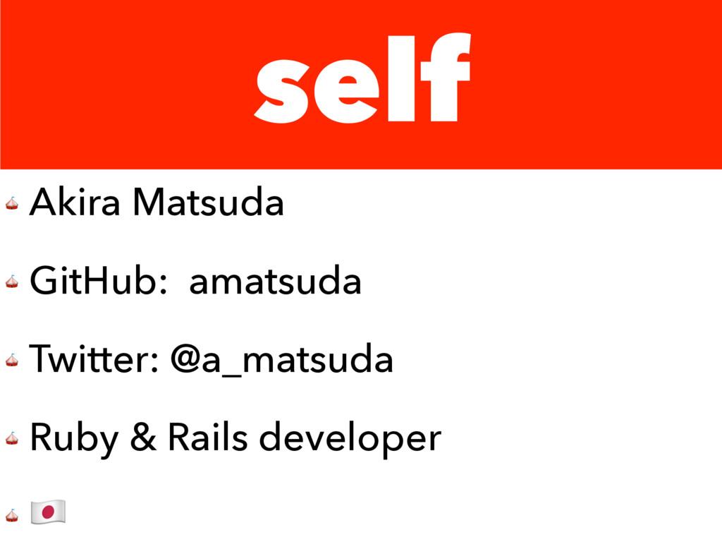 self  Akira Matsuda  GitHub: amatsuda  Twitter:...