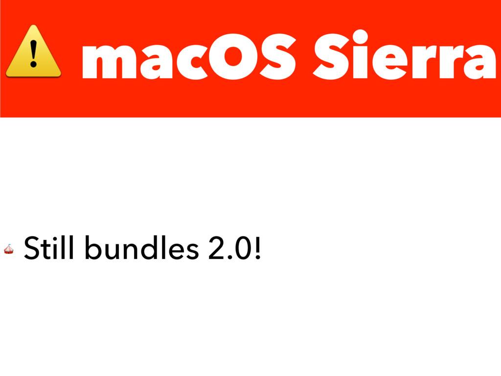 ⚠ macOS Sierra  Still bundles 2.0!