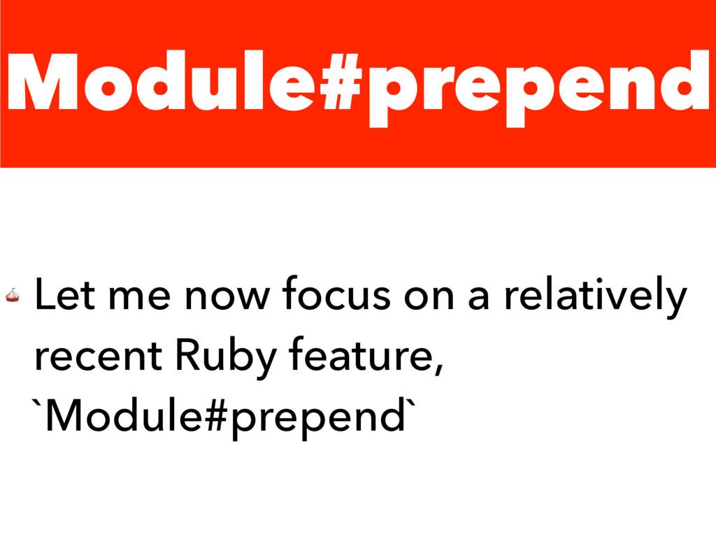 Module#prepend  Let me now focus on a relativel...