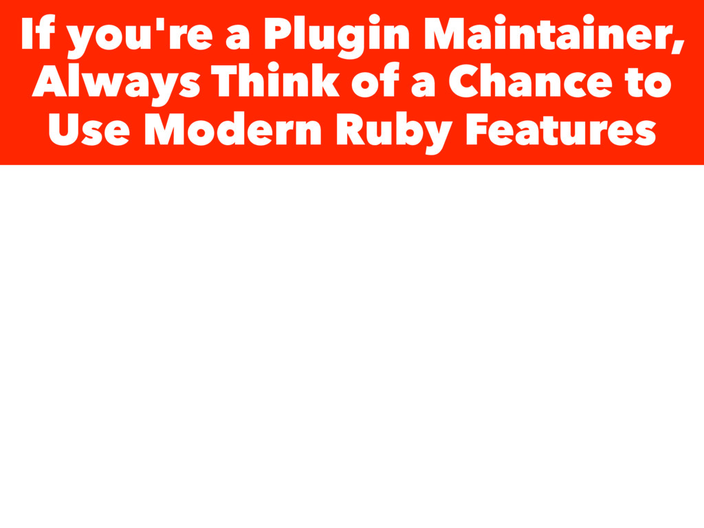 If you're a Plugin Maintainer, Always Think of ...