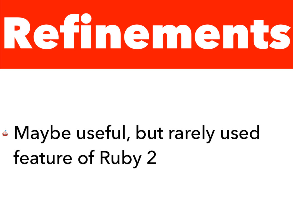 Refinements  Maybe useful, but rarely used feat...