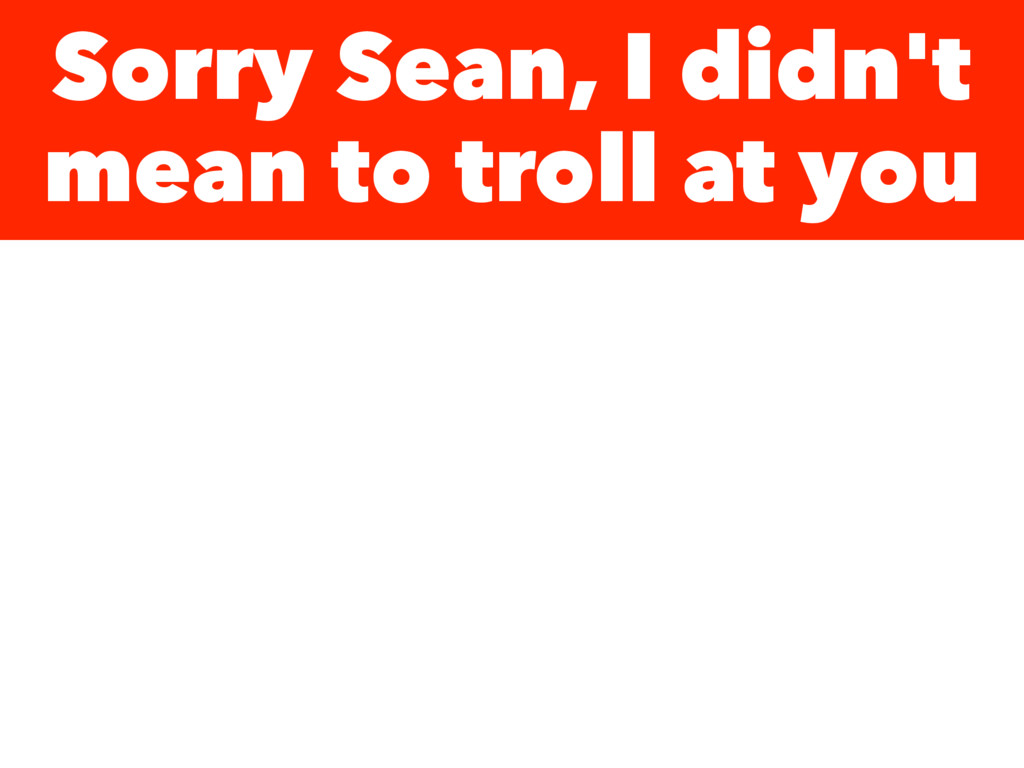 Sorry Sean, I didn't mean to troll at you