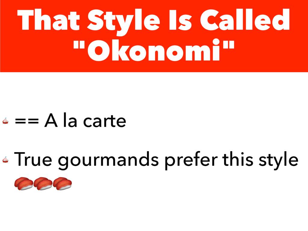 "That Style Is Called ""Okonomi""  == A la carte  ..."