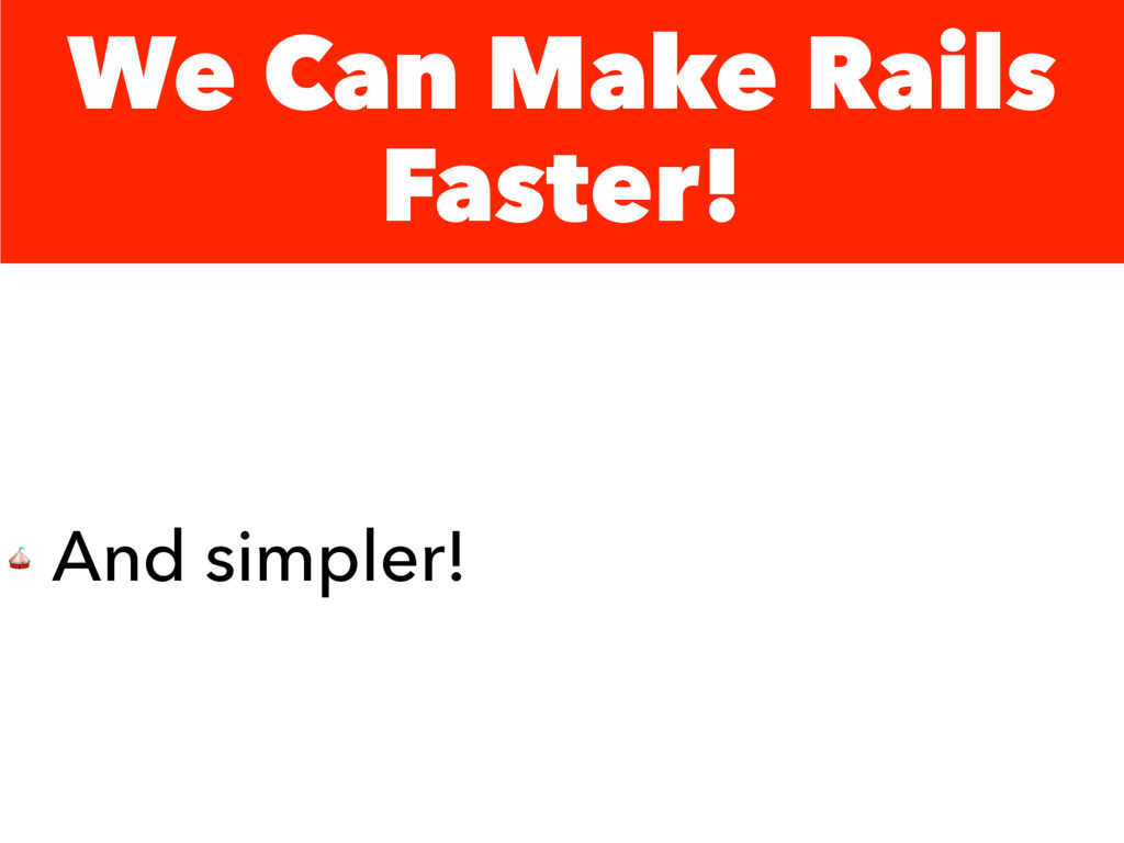 We Can Make Rails Faster!  And simpler!