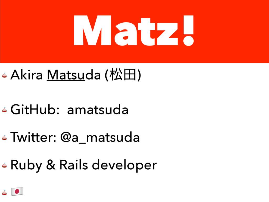 Matz!  Akira Matsuda (দా)  GitHub: amatsuda  Tw...
