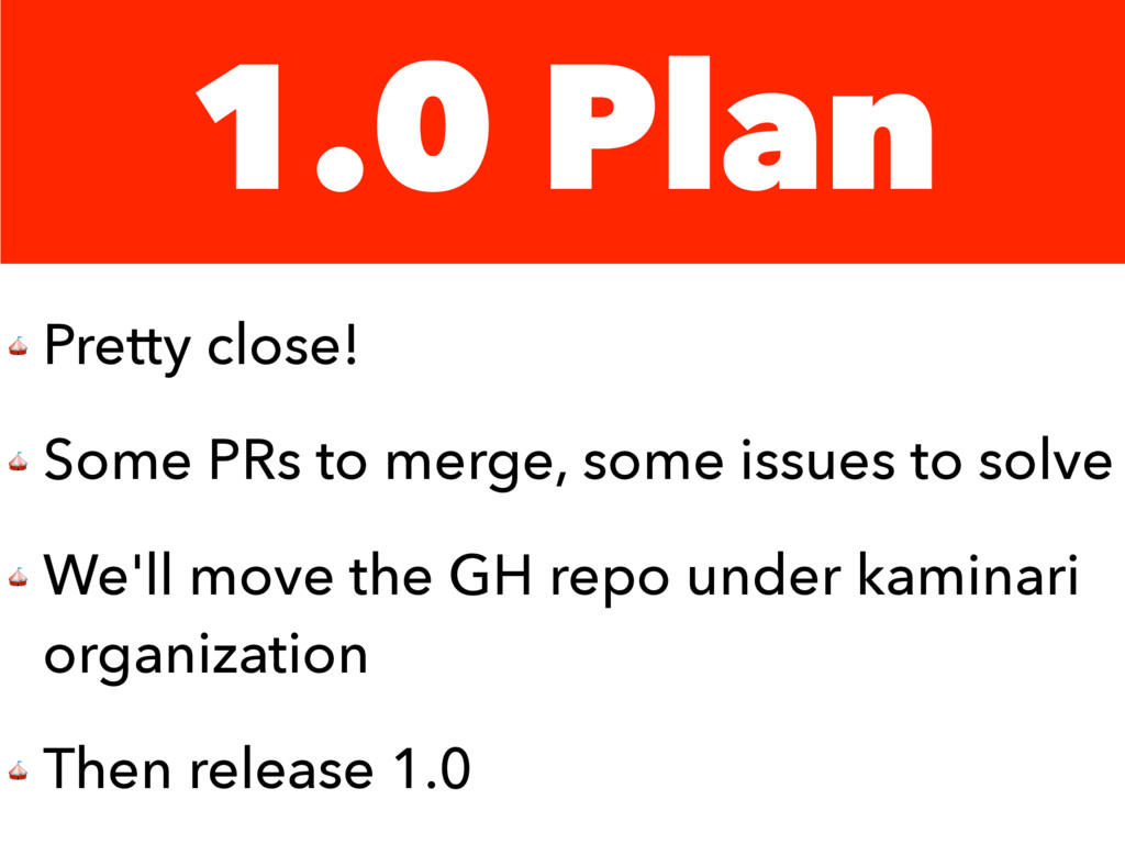 1.0 Plan  Pretty close!  Some PRs to merge, som...