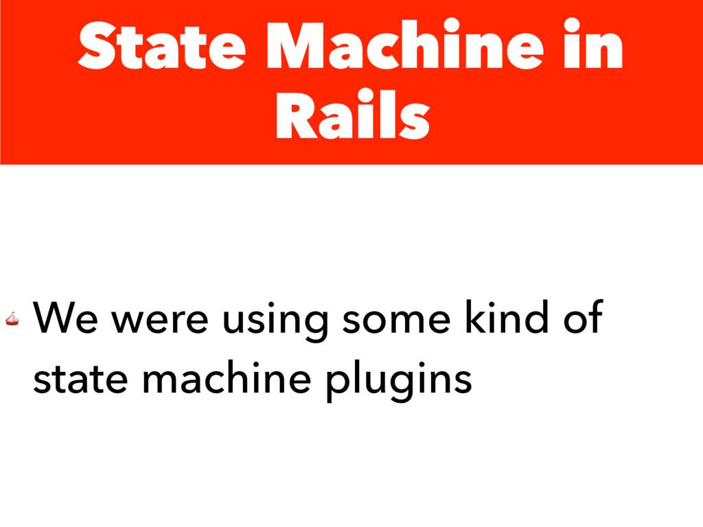 State Machine in Rails  We were using some kind...
