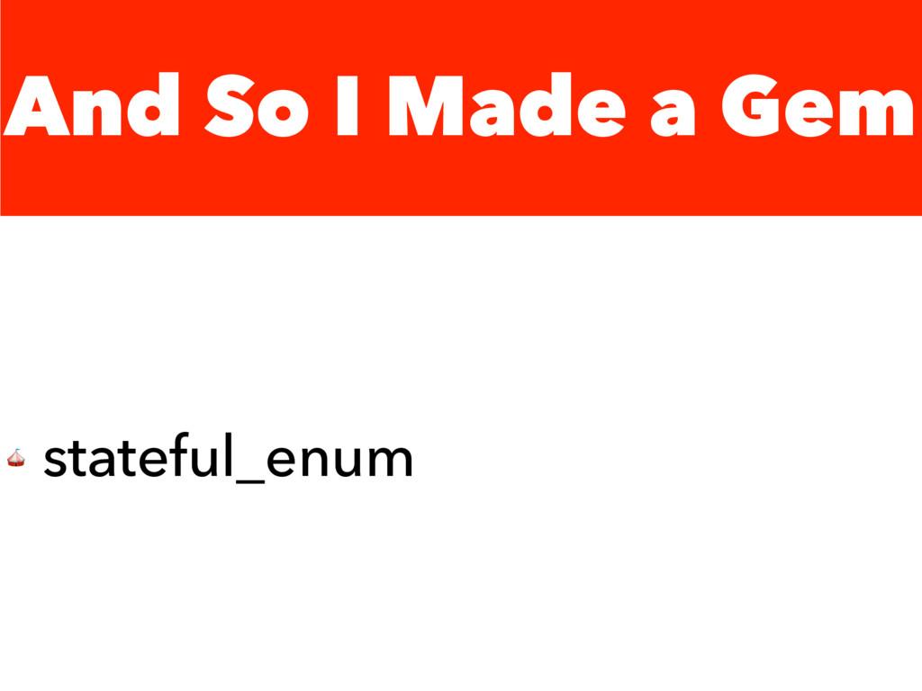 And So I Made a Gem  stateful_enum