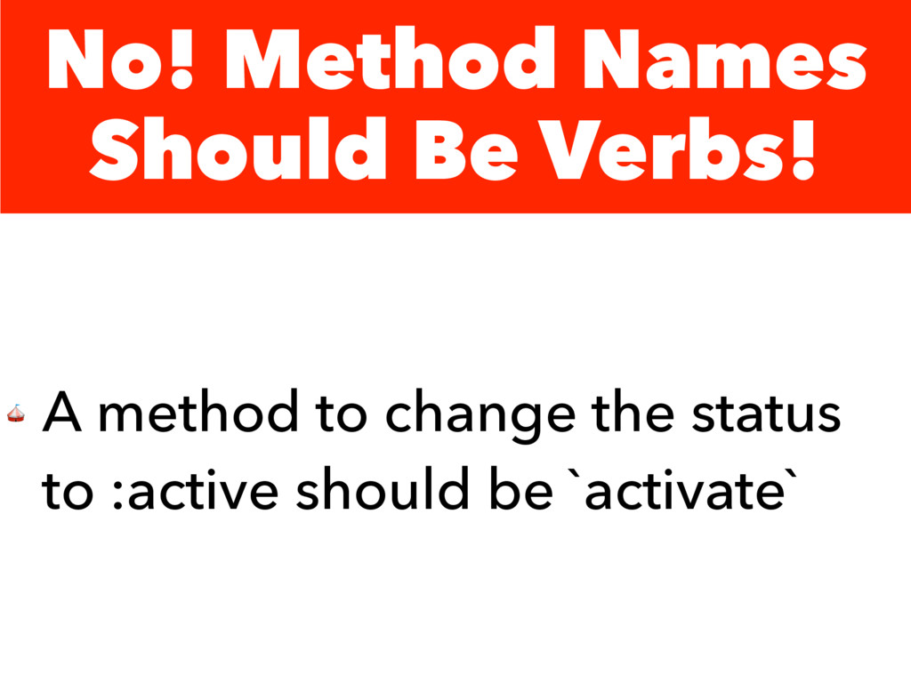 No! Method Names Should Be Verbs!  A method to ...