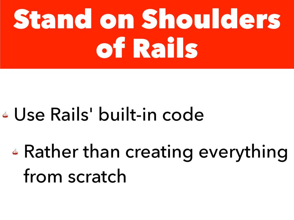 Stand on Shoulders of Rails  Use Rails' built-i...