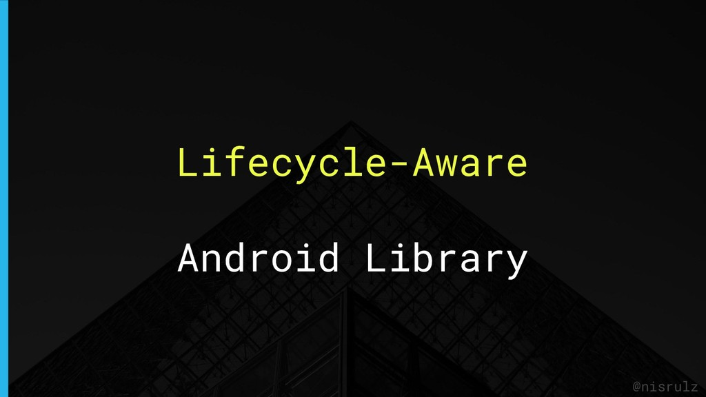 Lifecycle-Aware Android Library @nisrulz