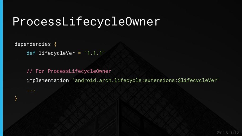 ProcessLifecycleOwner @nisrulz dependencies { d...