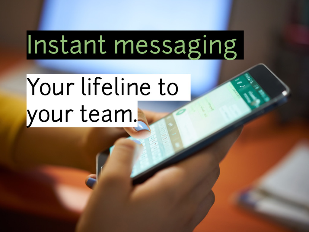 Instant messaging Your lifeline to your team.