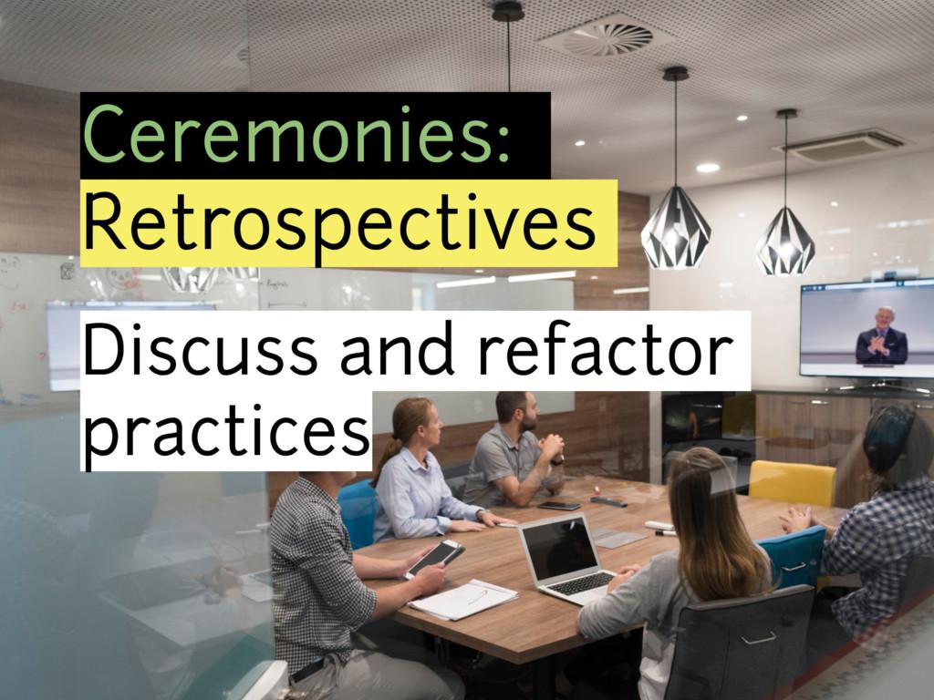 Ceremonies: Retrospectives Discuss and refactor...
