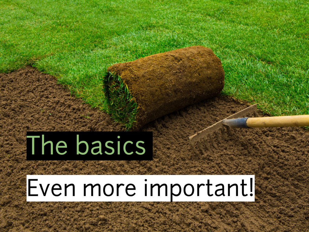 The basics Even more important!