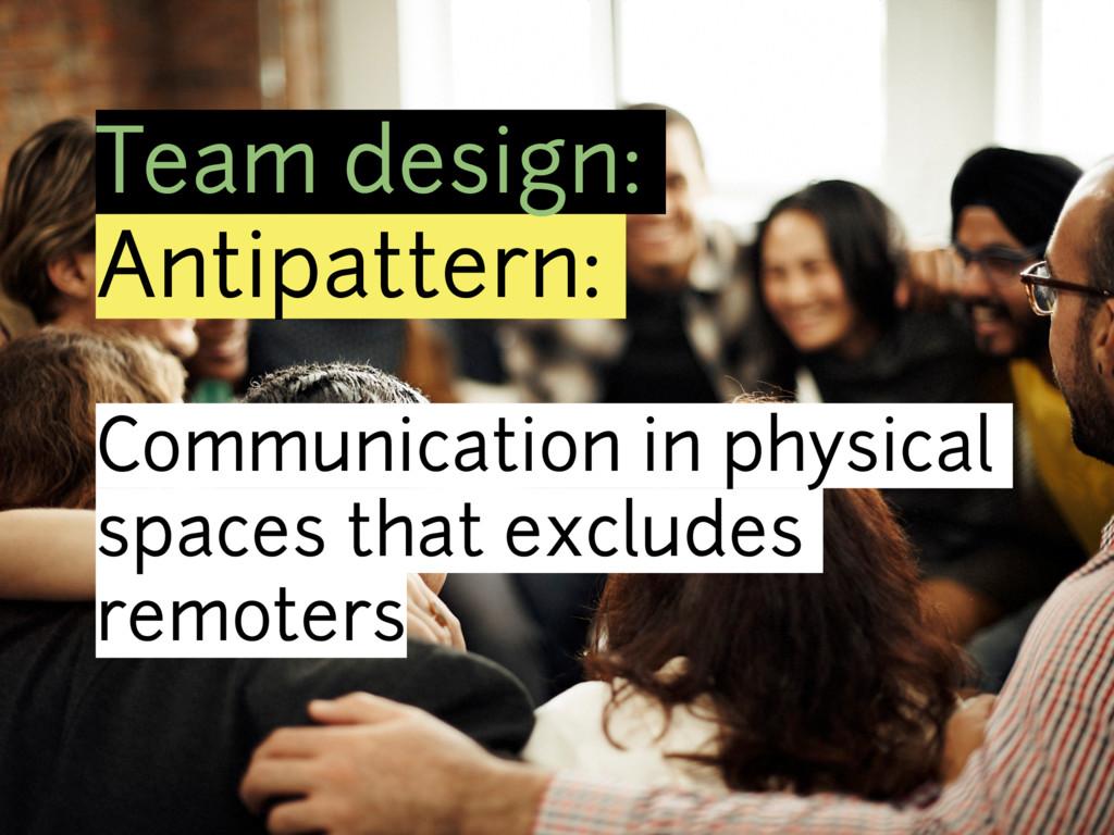 Team design: Antipattern: Communication in phys...
