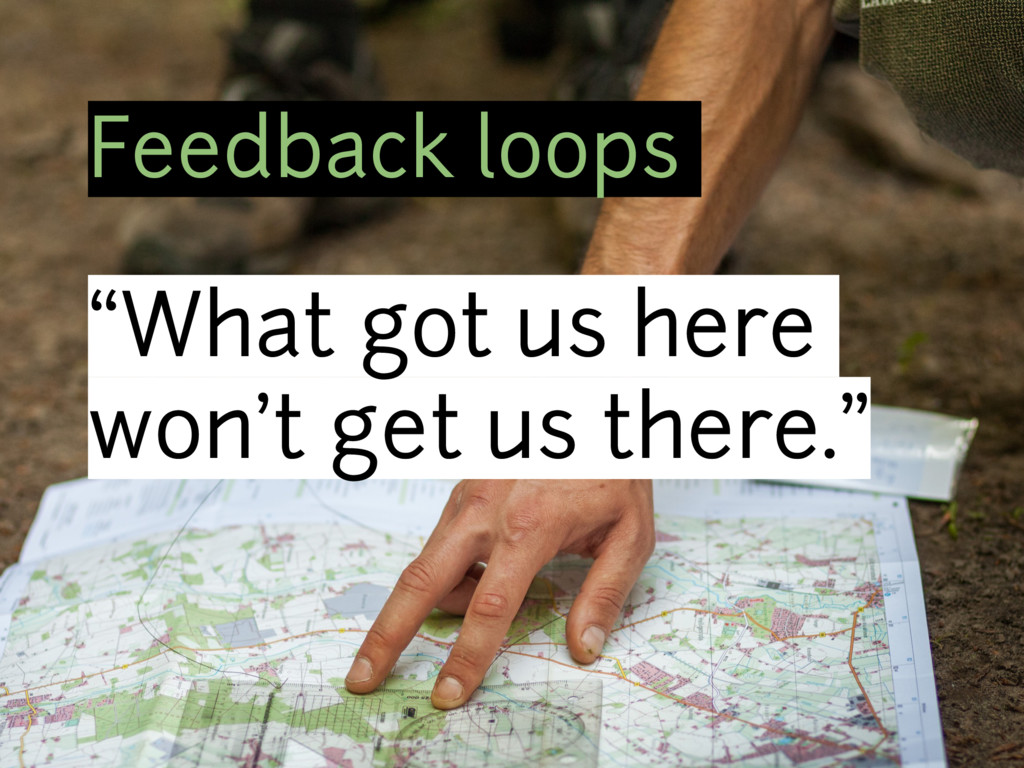 """Feedback loops """"What got us here won't get us t..."""