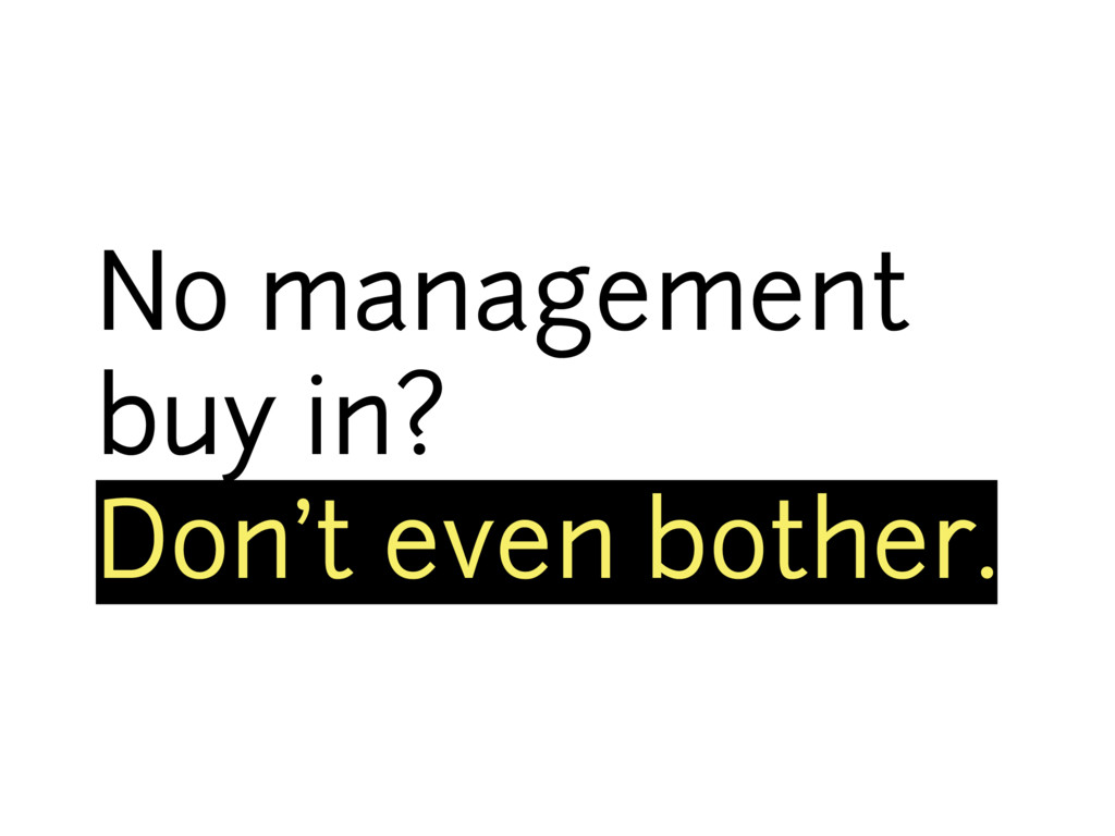 No management buy in? Don't even bother.