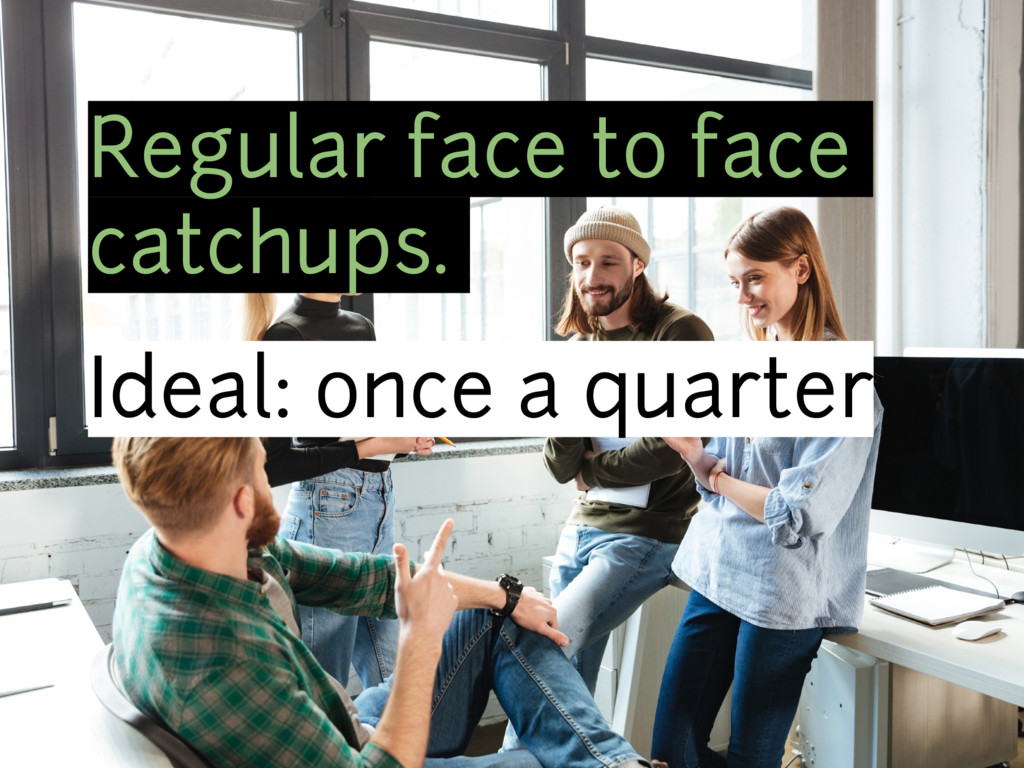 Regular face to face catchups. Ideal: once a qu...
