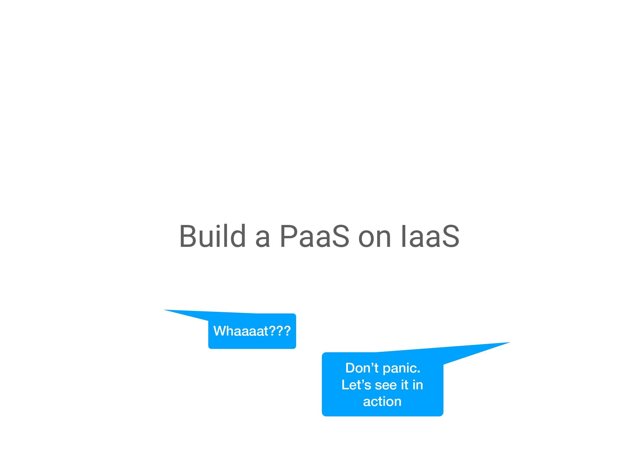 Build a PaaS on IaaS Whaaaat??? Don't panic. Le...