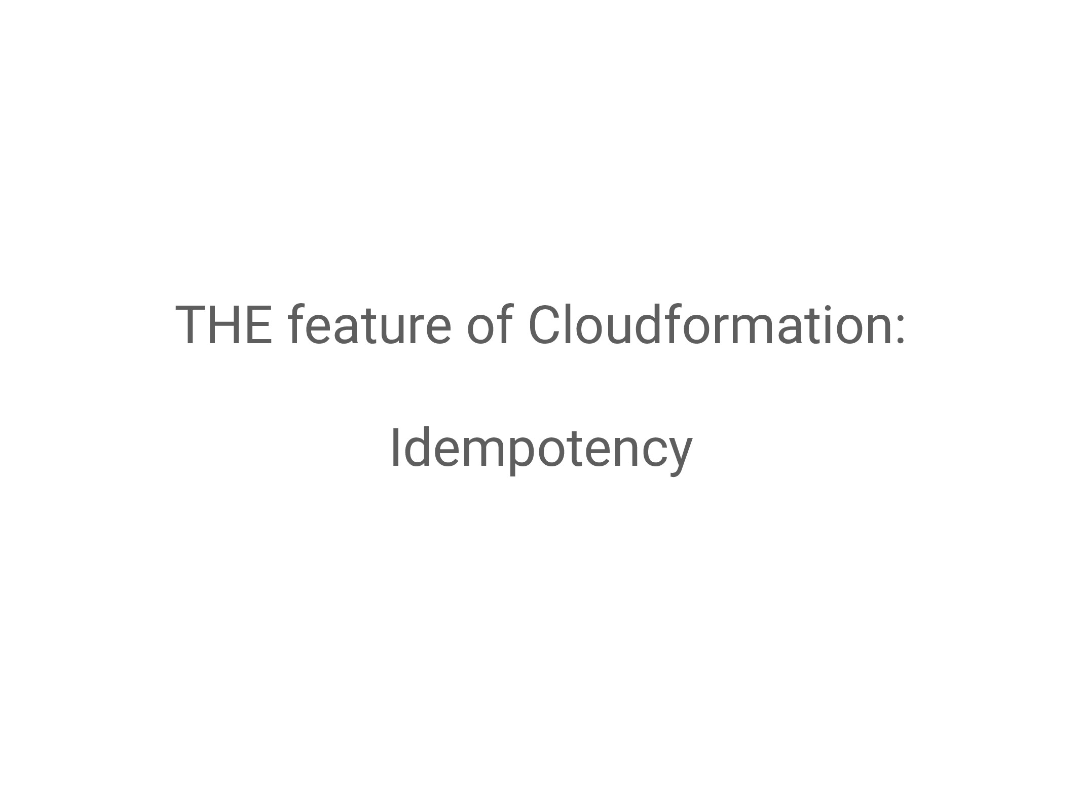 THE feature of Cloudformation: Idempotency