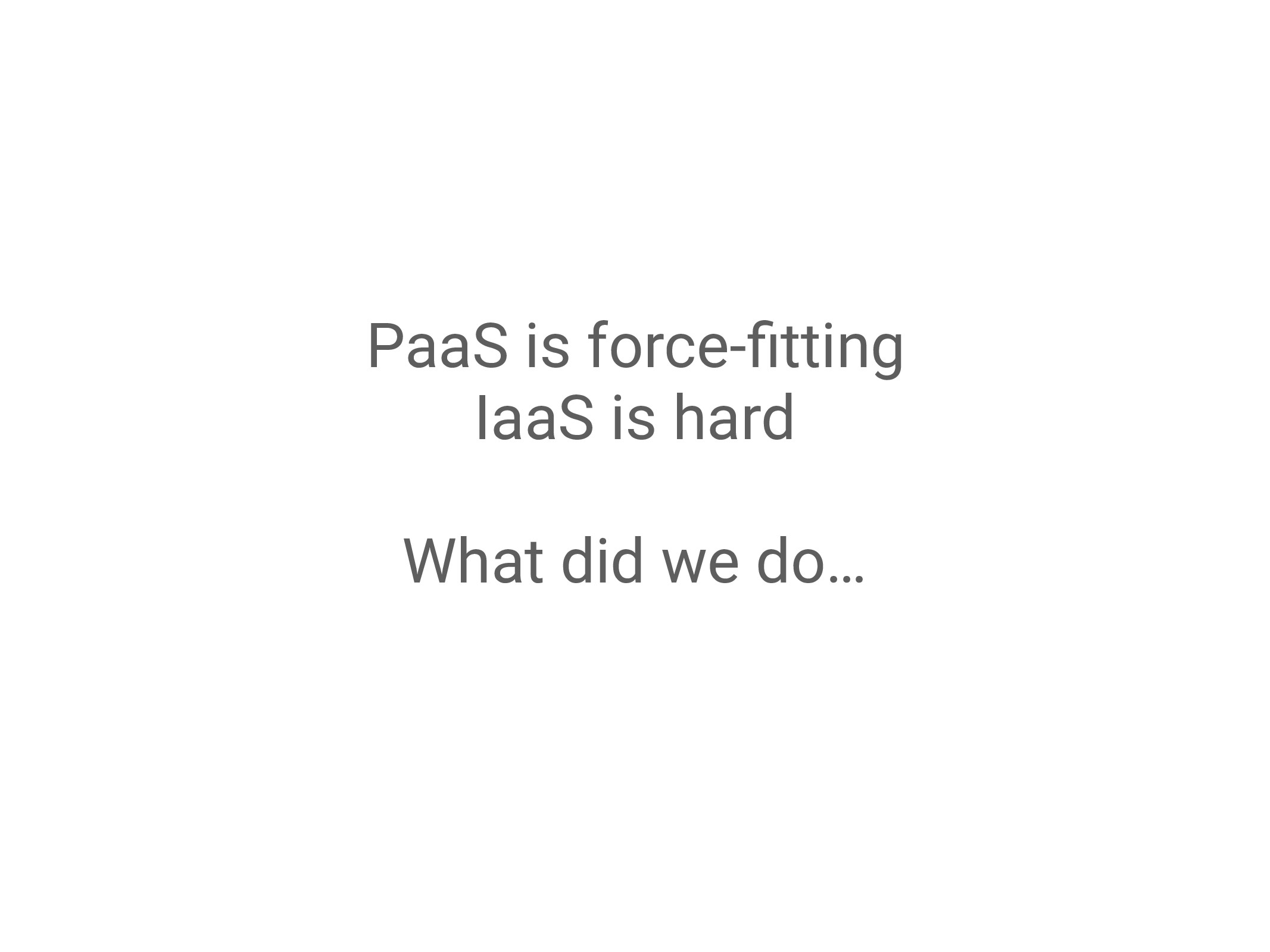 PaaS is force-fitting IaaS is hard What did we d...