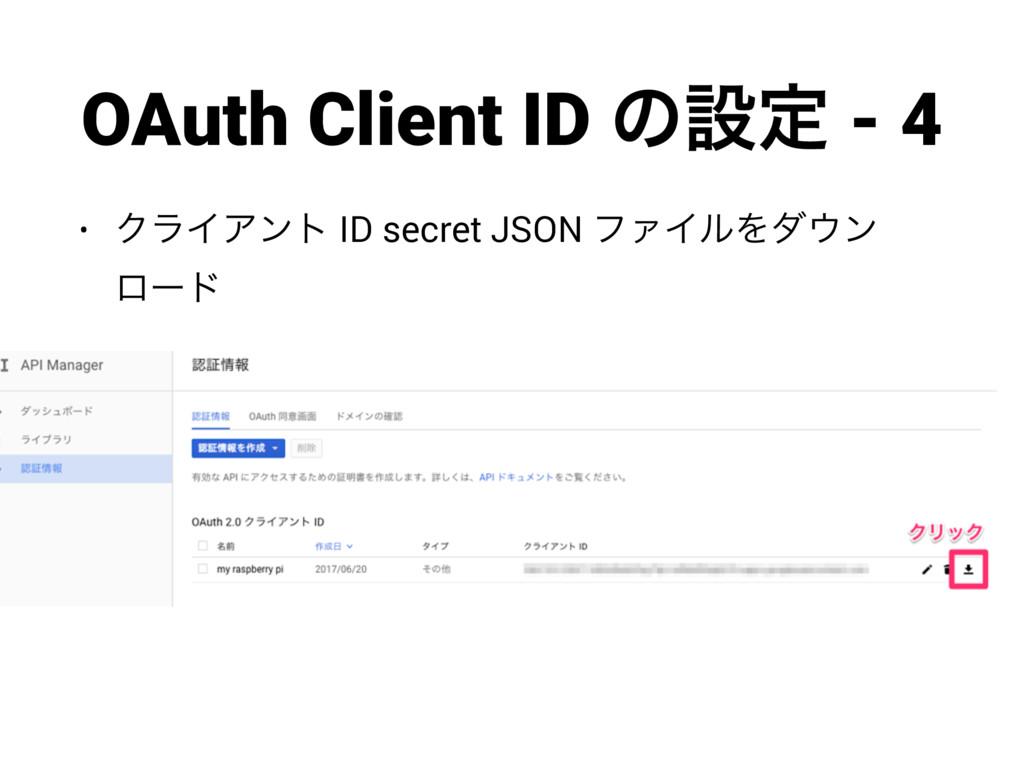 OAuth Client ID ͷઃఆ - 4 • ΫϥΠΞϯτ ID secret JSON...