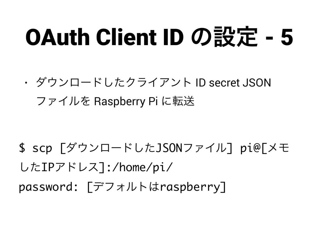 OAuth Client ID ͷઃఆ - 5 • μϯϩʔυͨ͠ΫϥΠΞϯτ ID sec...