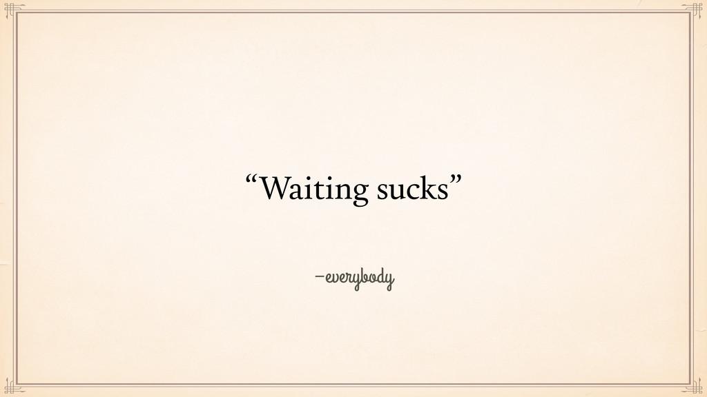 """–everybody """"Waiting sucks"""""""