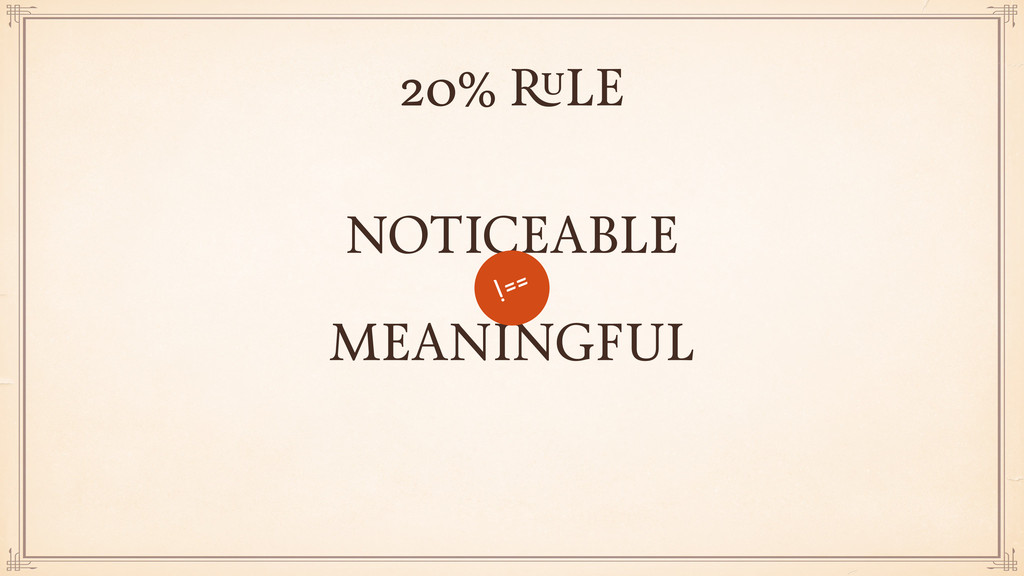 MEANINGFUL NOTICEABLE !== 20% RULE