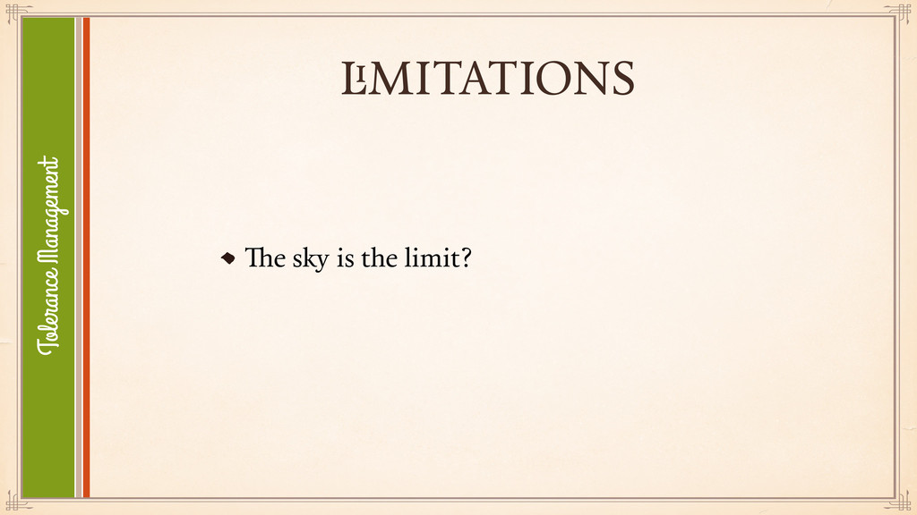 LIMITATIONS The sky is the limit? Tolerance Man...