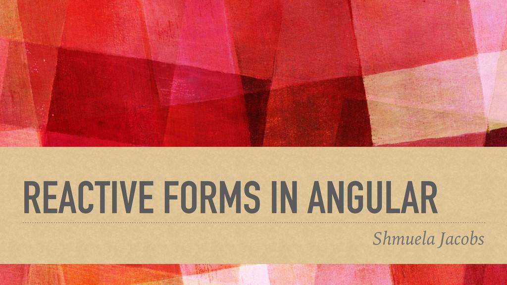 REACTIVE FORMS IN ANGULAR Shmuela Jacobs