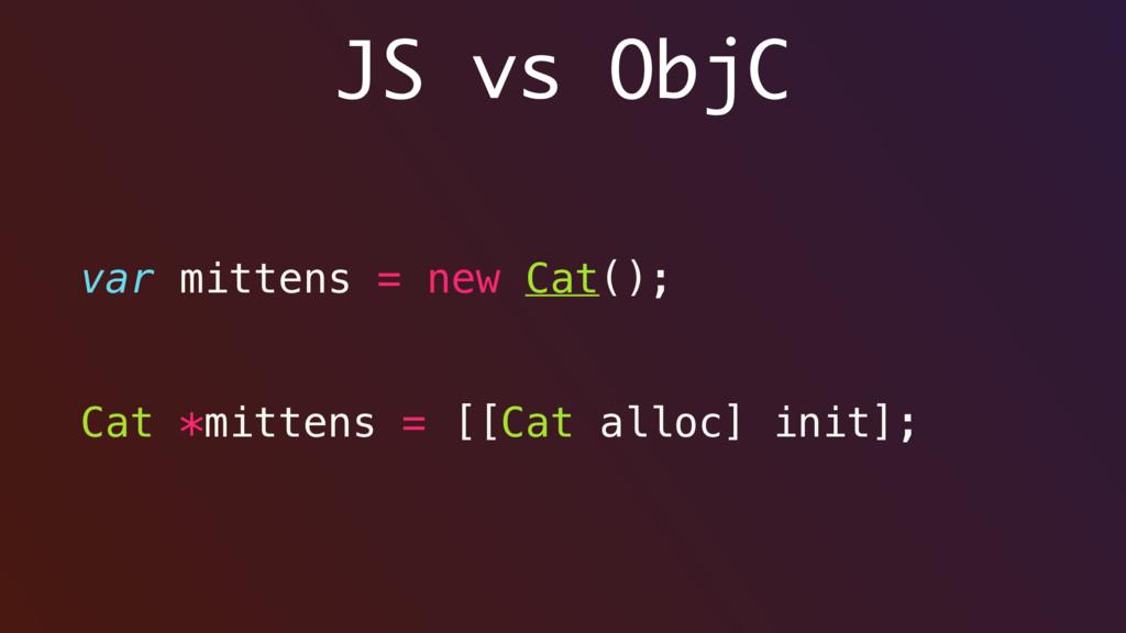 JS vs ObjC var mittens = new Cat(); Cat *mitten...