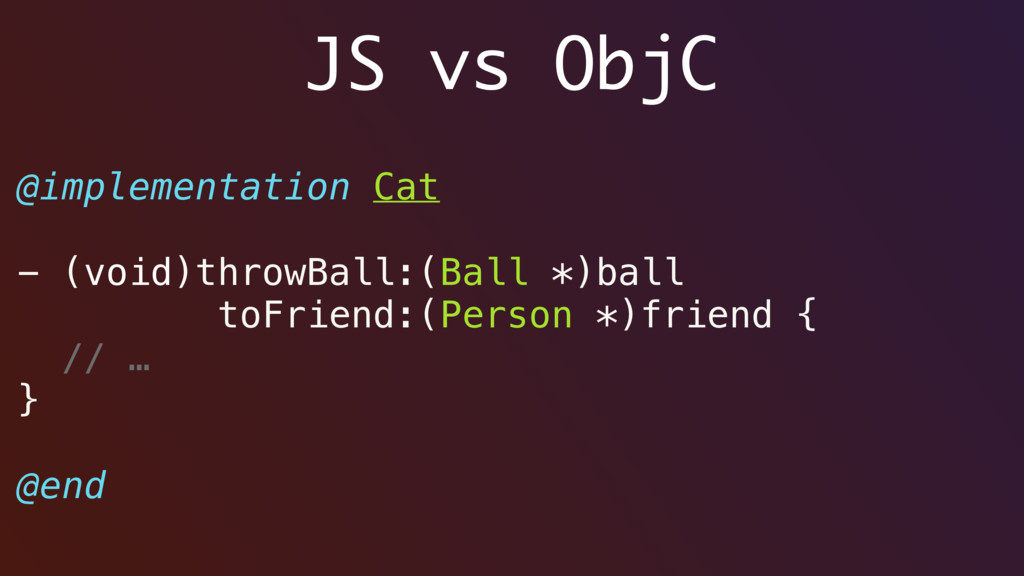 JS vs ObjC @implementation Cat - (void)throwBal...
