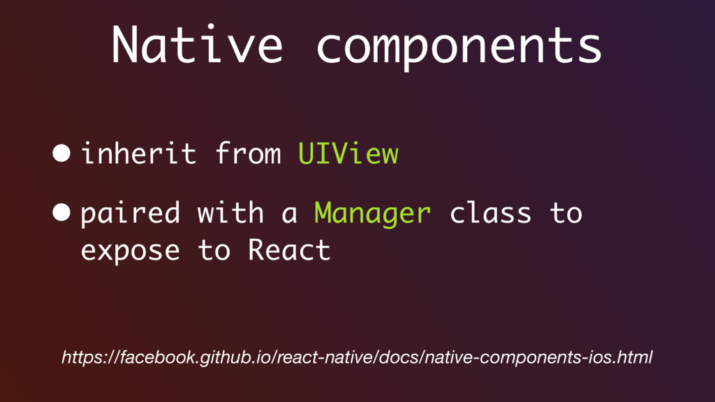 Native components • inherit from UIView • paire...