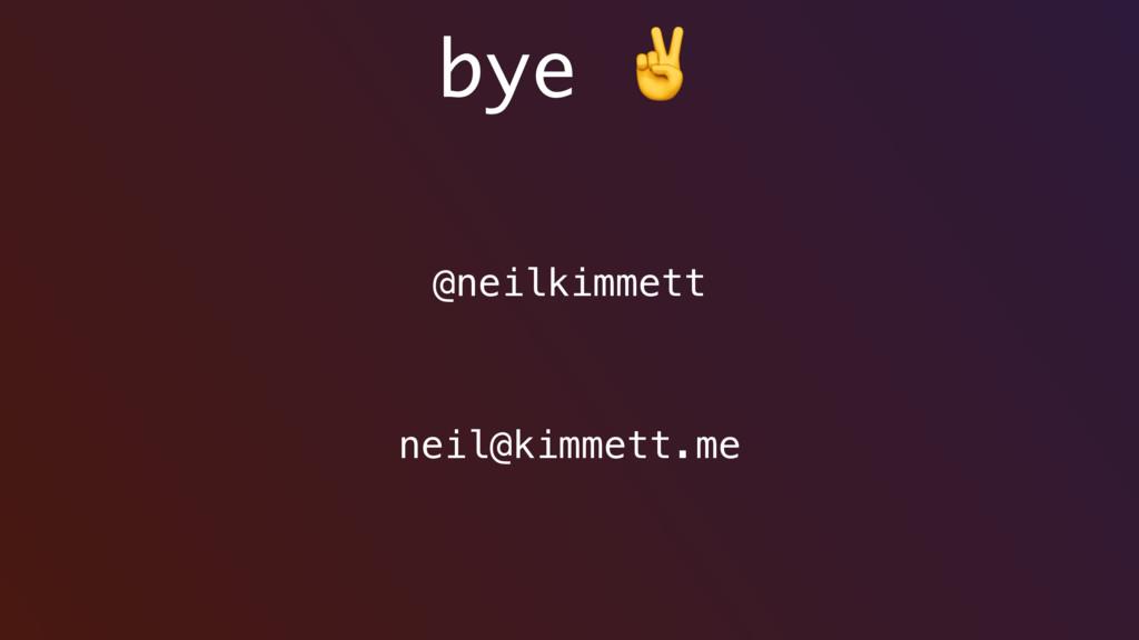bye ✌ @neilkimmett neil@kimmett.me